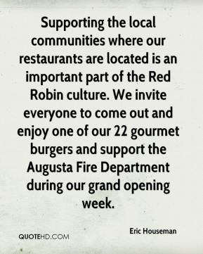 Eric Houseman - Supporting the local communities where our restaurants are located is an important part of the Red Robin culture. We invite everyone to come out and enjoy one of our 22 gourmet burgers and support the Augusta Fire Department during our grand opening week.