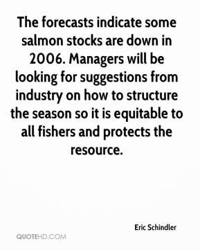 Eric Schindler - The forecasts indicate some salmon stocks are down in 2006. Managers will be looking for suggestions from industry on how to structure the season so it is equitable to all fishers and protects the resource.