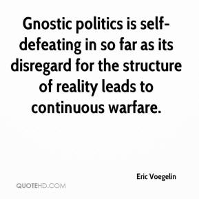 Eric Voegelin - Gnostic politics is self-defeating in so far as its disregard for the structure of reality leads to continuous warfare.