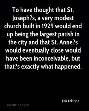 Erik Eckilson - To have thought that St. Joseph?s, a very modest church built in 1929 would end up being the largest parish in the city and that St. Anne?s would eventually close would have been inconceivable, but that?s exactly what happened.