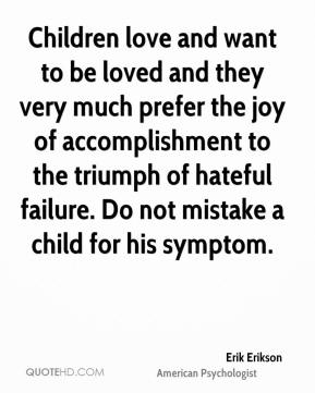 Erik Erikson - Children love and want to be loved and they very much prefer the joy of accomplishment to the triumph of hateful failure. Do not mistake a child for his symptom.