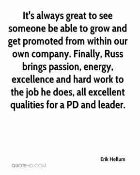 Erik Hellum - It's always great to see someone be able to grow and get promoted from within our own company. Finally, Russ brings passion, energy, excellence and hard work to the job he does, all excellent qualities for a PD and leader.