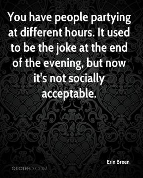 Erin Breen - You have people partying at different hours. It used to be the joke at the end of the evening, but now it's not socially acceptable.