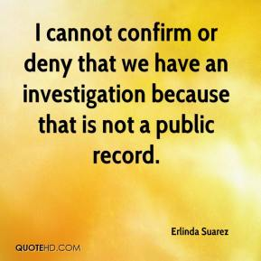 Erlinda Suarez - I cannot confirm or deny that we have an investigation because that is not a public record.