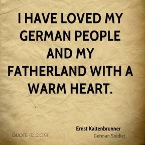 Ernst Kaltenbrunner - I have loved my German people and my fatherland with a warm heart.