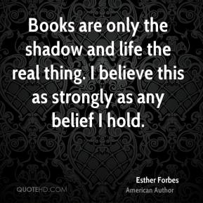 Books are only the shadow and life the real thing. I believe this as strongly as any belief I hold.