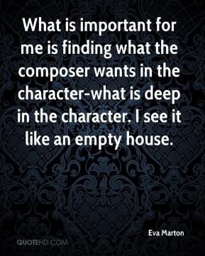 Eva Marton - What is important for me is finding what the composer wants in the character-what is deep in the character. I see it like an empty house.