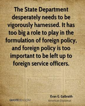 Evan G. Galbraith - The State Department desperately needs to be vigorously harnessed. It has too big a role to play in the formulation of foreign policy, and foreign policy is too important to be left up to foreign service officers.