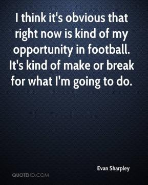I think it's obvious that right now is kind of my opportunity in football. It's kind of make or break for what I'm going to do.