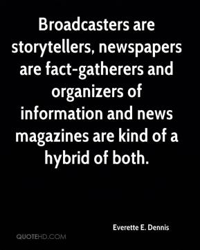 Everette E. Dennis - Broadcasters are storytellers, newspapers are fact-gatherers and organizers of information and news magazines are kind of a hybrid of both.