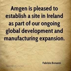 Fabrizio Bonanni - Amgen is pleased to establish a site in Ireland as part of our ongoing global development and manufacturing expansion.