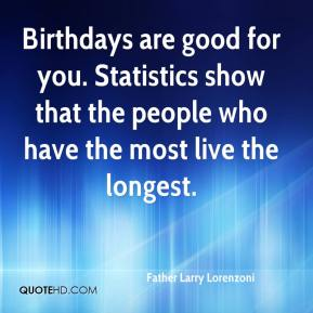 Father Larry Lorenzoni - Birthdays are good for you. Statistics show that the people who have the most live the longest.