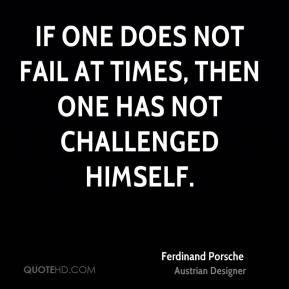 If one does not fail at times, then one has not challenged himself.