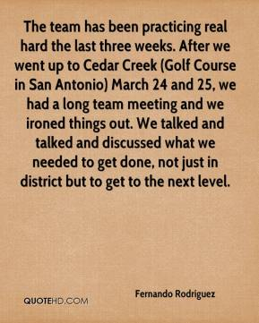 Fernando Rodriguez - The team has been practicing real hard the last three weeks. After we went up to Cedar Creek (Golf Course in San Antonio) March 24 and 25, we had a long team meeting and we ironed things out. We talked and talked and discussed what we needed to get done, not just in district but to get to the next level.