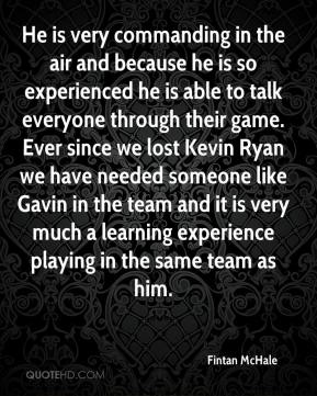 Fintan McHale - He is very commanding in the air and because he is so experienced he is able to talk everyone through their game. Ever since we lost Kevin Ryan we have needed someone like Gavin in the team and it is very much a learning experience playing in the same team as him.