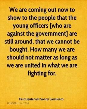 First Lieutenant Sonny Sarmiento - We are coming out now to show to the people that the young officers [who are against the government] are still around, that we cannot be bought. How many we are should not matter as long as we are united in what we are fighting for.