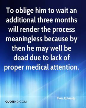 Flora Edwards - To oblige him to wait an additional three months will render the process meaningless because by then he may well be dead due to lack of proper medical attention.