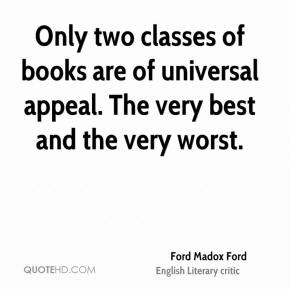 Ford Madox Ford - Only two classes of books are of universal appeal. The very best and the very worst.