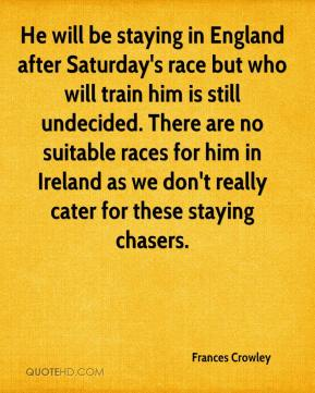Frances Crowley - He will be staying in England after Saturday's race but who will train him is still undecided. There are no suitable races for him in Ireland as we don't really cater for these staying chasers.