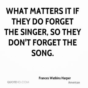 What matters it if they do forget the singer, so they don't forget the song.