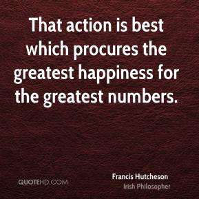 Francis Hutcheson - That action is best which procures the greatest happiness for the greatest numbers.