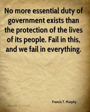 Francis T. Murphy - No more essential duty of government exists than the protection of the lives of its people. Fail in this, and we fail in everything.