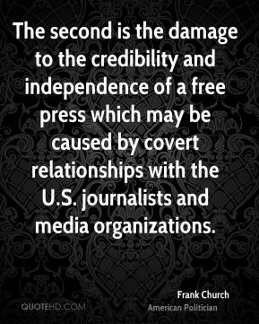 Frank Church - The second is the damage to the credibility and independence of a free press which may be caused by covert relationships with the U.S. journalists and media organizations.
