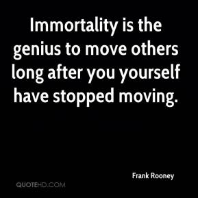 Frank Rooney - Immortality is the genius to move others long after you yourself have stopped moving.