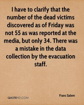 Frans Salem - I have to clarify that the number of the dead victims discovered as of Friday was not 55 as was reported at the media, but only 34. There was a mistake in the data collection by the evacuation staff.