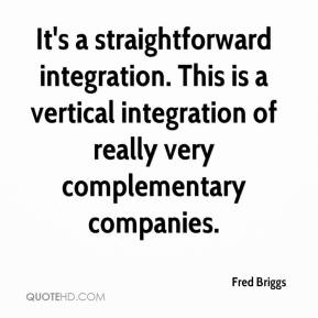 Fred Briggs - It's a straightforward integration. This is a vertical integration of really very complementary companies.