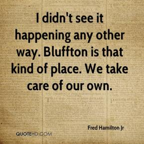 Fred Hamilton Jr - I didn't see it happening any other way. Bluffton is that kind of place. We take care of our own.