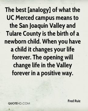 Fred Ruiz - The best [analogy] of what the UC Merced campus means to the San Joaquin Valley and Tulare County is the birth of a newborn child. When you have a child it changes your life forever. The opening will change life in the Valley forever in a positive way.