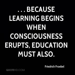 . . . because learning begins when consciousness erupts, education must also.