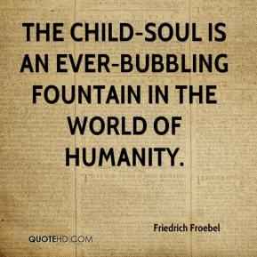 Friedrich Froebel - The child-soul is an ever-bubbling fountain in the world of humanity.