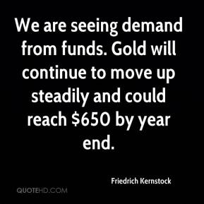 Friedrich Kernstock - We are seeing demand from funds. Gold will continue to move up steadily and could reach $650 by year end.