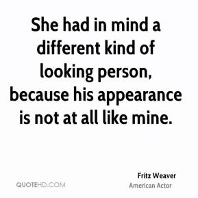 She had in mind a different kind of looking person, because his appearance is not at all like mine.