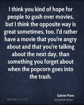 Gabriel Mann - I think you kind of hope for people to gush over movies, but I think the opposite way is great sometimes, too. I'd rather have a movie that you're angry about and that you're talking about the next day, than something you forget about when the popcorn goes into the trash.