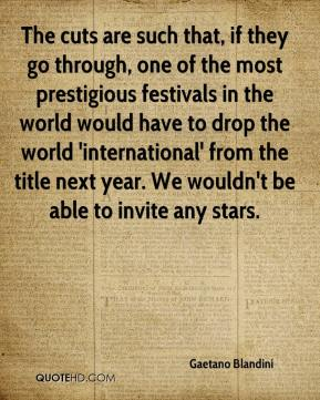 Gaetano Blandini - The cuts are such that, if they go through, one of the most prestigious festivals in the world would have to drop the world 'international' from the title next year. We wouldn't be able to invite any stars.