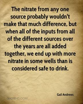 Gail Andrews - The nitrate from any one source probably wouldn't make that much difference, but when all of the inputs from all of the different sources over the years are all added together, we end up with more nitrate in some wells than is considered safe to drink.