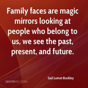 Gail Lumet Buckley - Family faces are magic mirrors looking at people who belong to us, we see the past, present, and future.