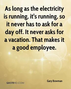 Gary Bowman - As long as the electricity is running, it's running, so it never has to ask for a day off. It never asks for a vacation. That makes it a good employee.