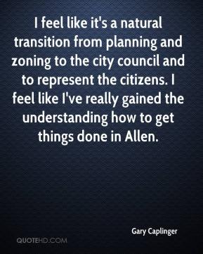 Gary Caplinger - I feel like it's a natural transition from planning and zoning to the city council and to represent the citizens. I feel like I've really gained the understanding how to get things done in Allen.