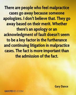 Gary Dance - There are people who feel malpractice cases go away because someone apologizes. I don't believe that. They go away based on their merit. Whether there's an apology or an acknowledgment of fault doesn't seem to be a key factor in the furtherance and continuing litigation in malpractice cases. The fact is more important than the admission of the fact.