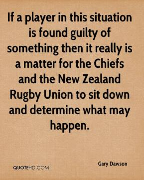 Gary Dawson - If a player in this situation is found guilty of something then it really is a matter for the Chiefs and the New Zealand Rugby Union to sit down and determine what may happen.