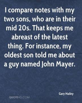 Gary Hailey - I compare notes with my two sons, who are in their mid 20s. That keeps me abreast of the latest thing. For instance, my oldest son told me about a guy named John Mayer.