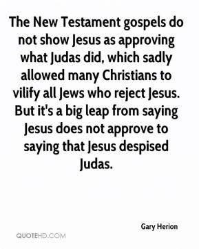 Gary Herion - The New Testament gospels do not show Jesus as approving what Judas did, which sadly allowed many Christians to vilify all Jews who reject Jesus. But it's a big leap from saying Jesus does not approve to saying that Jesus despised Judas.