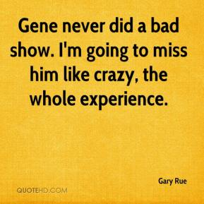 Gary Rue - Gene never did a bad show. I'm going to miss him like crazy, the whole experience.