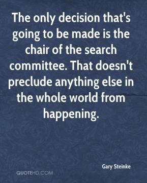 Gary Steinke - The only decision that's going to be made is the chair of the search committee. That doesn't preclude anything else in the whole world from happening.