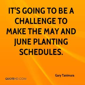 Gary Tanimura - It's going to be a challenge to make the May and June planting schedules.
