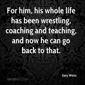 Gary Weiss - For him, his whole life has been wrestling, coaching and teaching, and now he can go back to that.